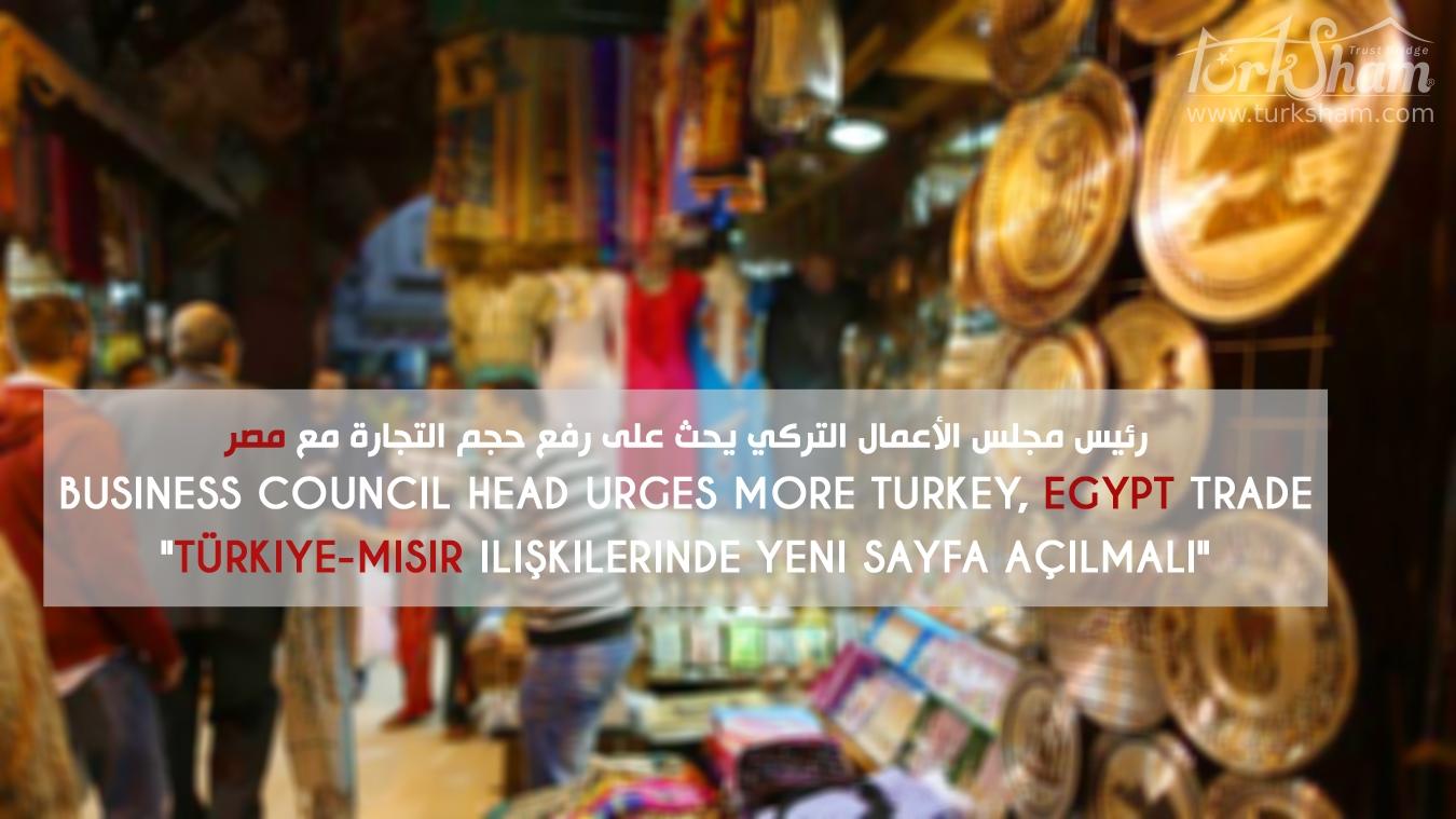 رئيس مجلس الأعمال التركي يحث على رفع حجم التجارة مع مصر